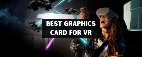 Best Graphics Cards For VR – Get Best Virtual Reality Experience!