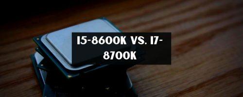 i5 8600K vs i7 8700k For Gaming – (Complete Review & Benchmarks)