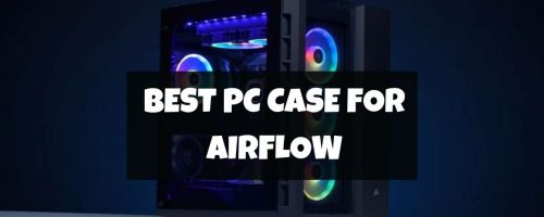 Best Airflow PC Cases In 2021 – (Gaming and High-Performance)