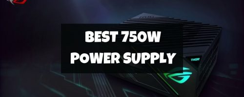 6 Best 750W PSUs For Your High-End Graphics Cards In 2021